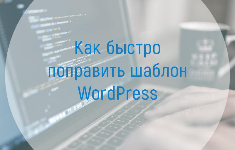 Как быстро поправить шаблон WordPress